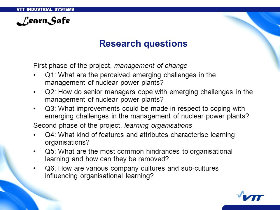 VTT INDUSTRIAL SYSTEMS Research questions First phase of the project, management of change Q1: What are the perceived emerging challenges in the management of nuclear power plants.
