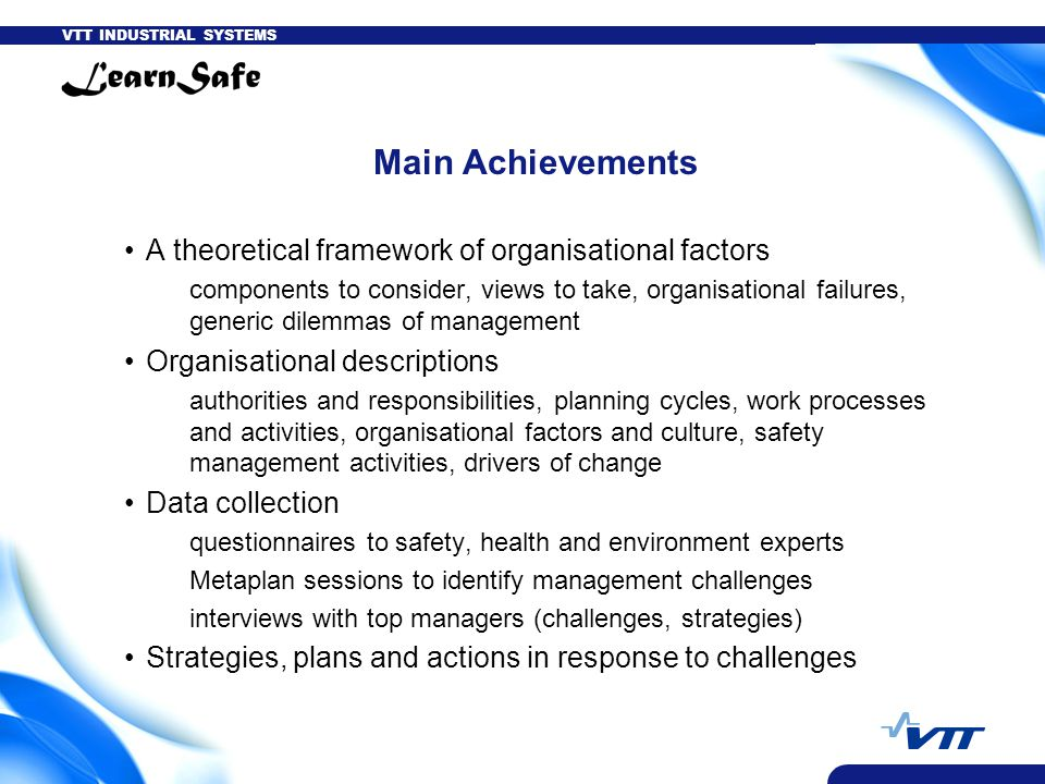 VTT INDUSTRIAL SYSTEMS Main Achievements A theoretical framework of organisational factors components to consider, views to take, organisational failu