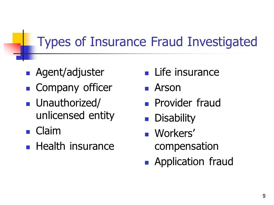 9 Types of Insurance Fraud Investigated Agent/adjuster Company officer Unauthorized/ unlicensed entity Claim Health insurance Life insurance Arson Provider fraud Disability Workers compensation Application fraud