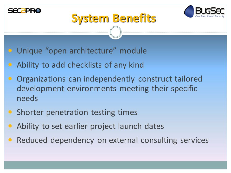 System Benefits Unique open architecture module Ability to add checklists of any kind Organizations can independently construct tailored development environments meeting their specific needs Shorter penetration testing times Ability to set earlier project launch dates Reduced dependency on external consulting services