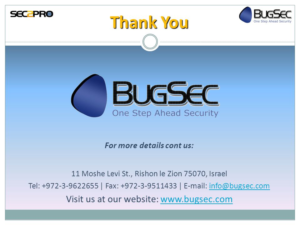 Thank You For more details cont us: 11 Moshe Levi St., Rishon le Zion 75070, Israel Tel: +972-3-9622655 | Fax: +972-3-9511433 | E-mail: info@bugsec.cominfo@bugsec.com Visit us at our website: www.bugsec.comwww.bugsec.com