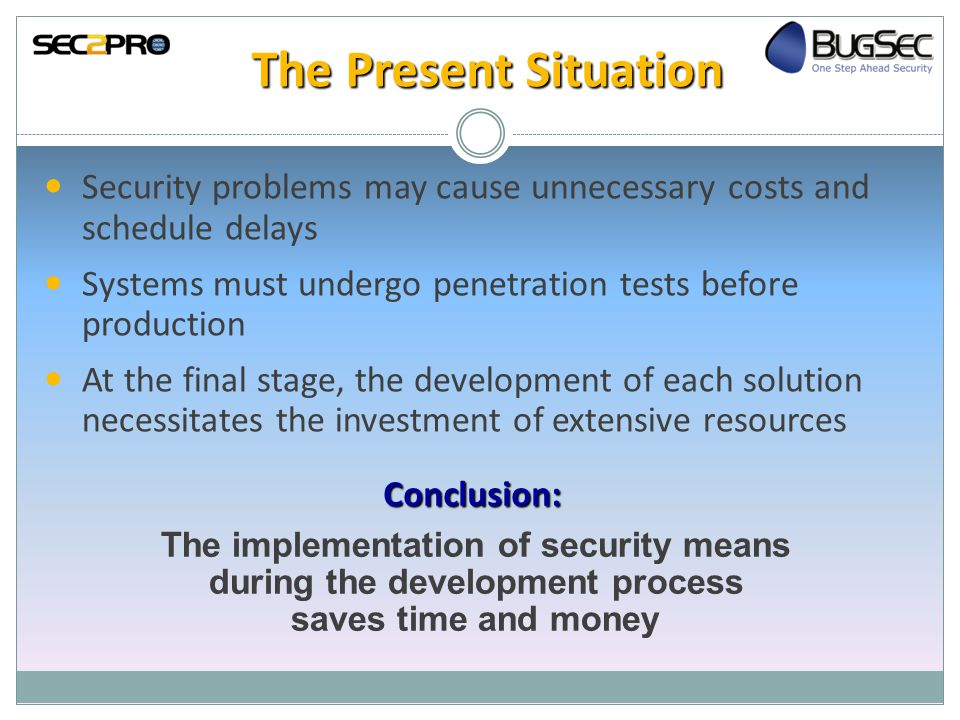 The Present Situation Security problems may cause unnecessary costs and schedule delays Systems must undergo penetration tests before production At the final stage, the development of each solution necessitates the investment of extensive resources Conclusion: The implementation of security means during the development process saves time and money