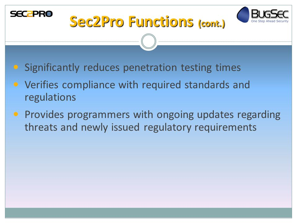 Sec2Pro Functions (cont.) Significantly reduces penetration testing times Verifies compliance with required standards and regulations Provides programmers with ongoing updates regarding threats and newly issued regulatory requirements