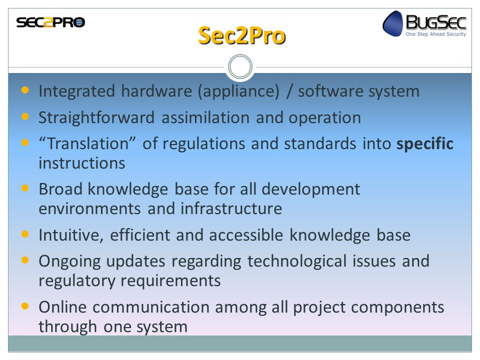 Sec2Pro Integrated hardware (appliance) / software system Straightforward assimilation and operation Translation of regulations and standards into specific instructions Broad knowledge base for all development environments and infrastructure Intuitive, efficient and accessible knowledge base Ongoing updates regarding technological issues and regulatory requirements Online communication among all project components through one system