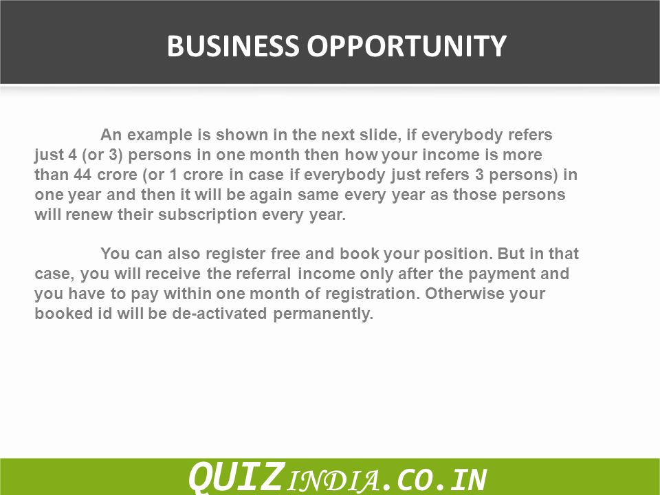 BUSINESS OPPORTUNITY QUIZ INDIA.CO.IN An example is shown in the next slide, if everybody refers just 4 (or 3) persons in one month then how your inco