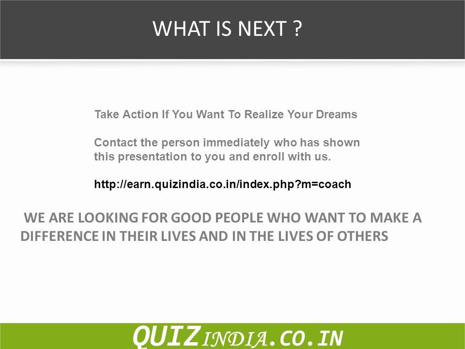 WHAT IS NEXT ? Take Action If You Want To Realize Your Dreams Contact the person immediately who has shown this presentation to you and enroll with us