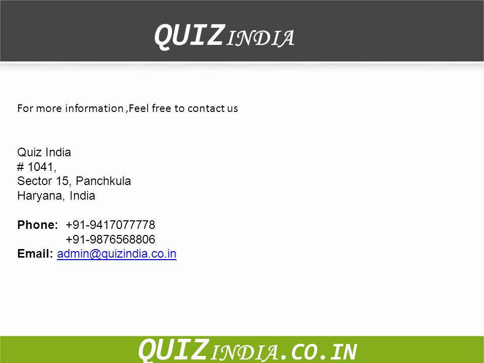 For more information,Feel free to contact us Quiz India # 1041, Sector 15, Panchkula Haryana, India Phone: +91-9417077778 +91-9876568806 Email: admin@