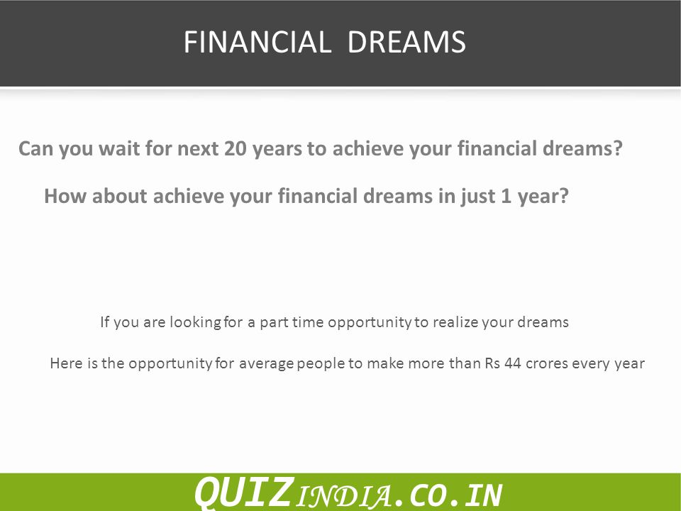 FINANCIAL DREAMS Can you wait for next 20 years to achieve your financial dreams? How about achieve your financial dreams in just 1 year? If you are l