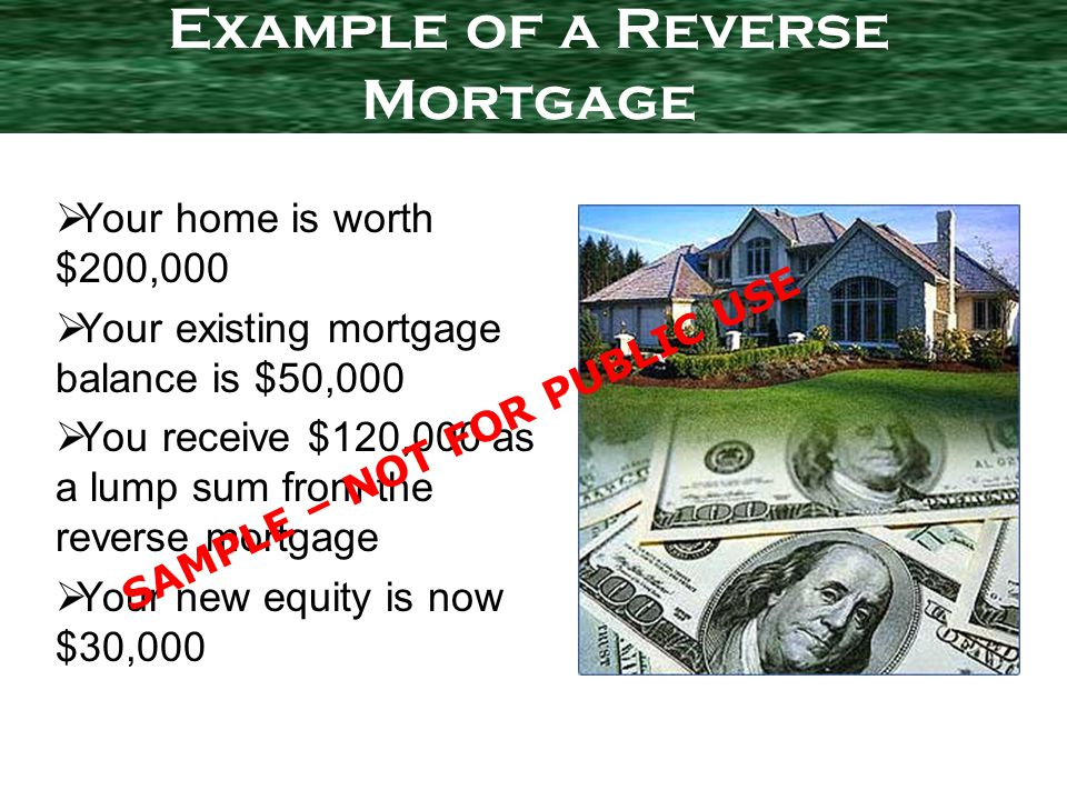 Your home is worth $200,000 Your existing mortgage balance is $50,000 You receive $120,000 as a lump sum from the reverse mortgage Your new equity is now $30,000 Example of a Reverse Mortgage SAMPLE – NOT FOR PUBLIC USE
