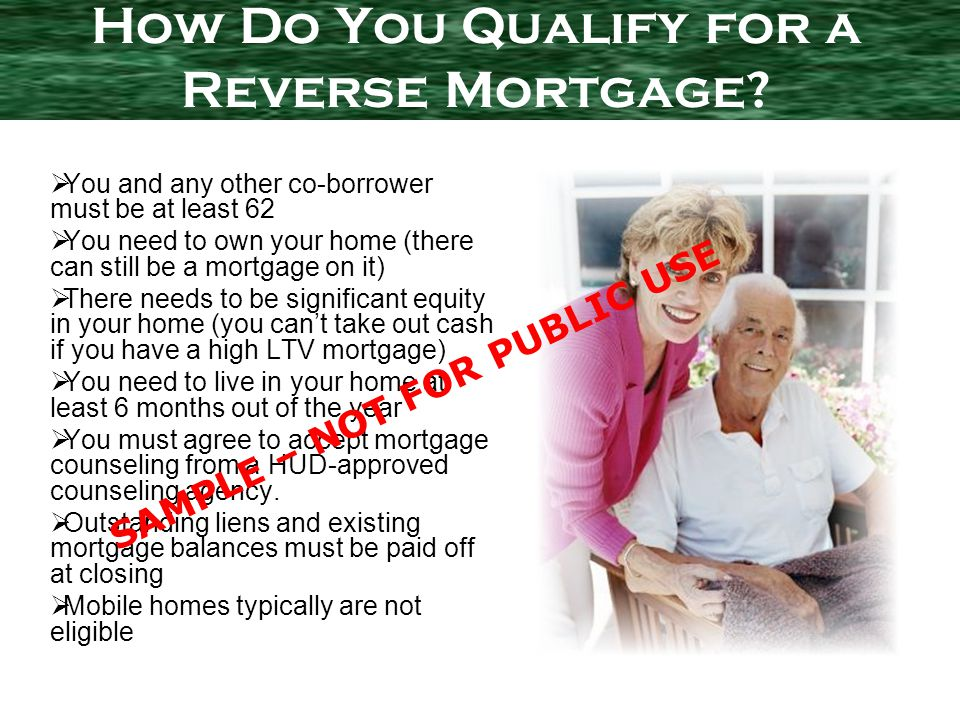 You and any other co-borrower must be at least 62 You need to own your home (there can still be a mortgage on it) There needs to be significant equity in your home (you cant take out cash if you have a high LTV mortgage) You need to live in your home at least 6 months out of the year You must agree to accept mortgage counseling from a HUD-approved counseling agency.