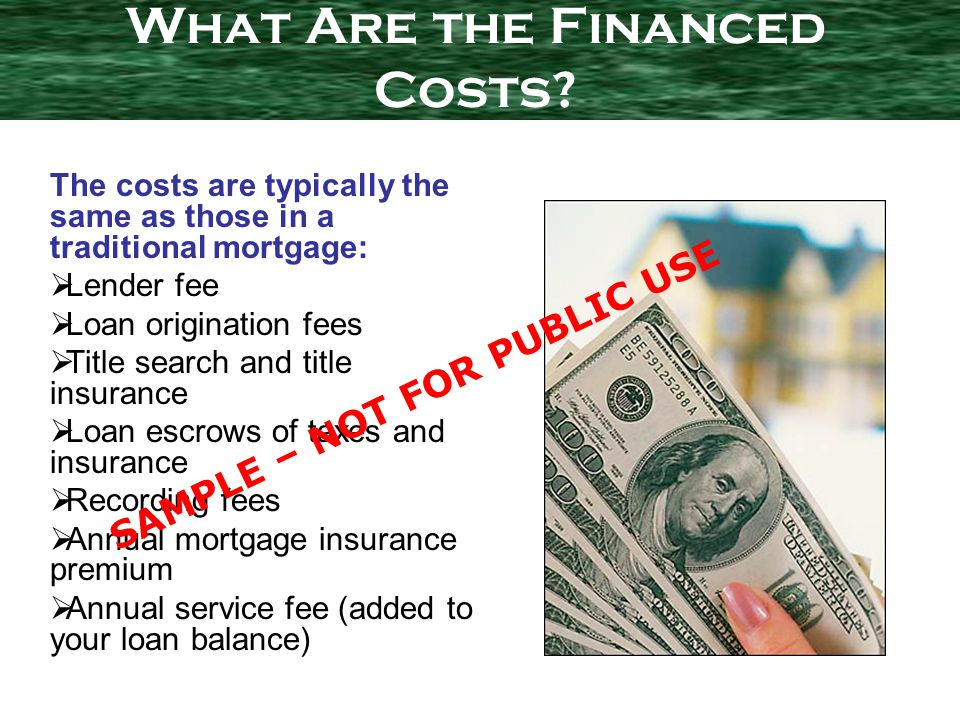The costs are typically the same as those in a traditional mortgage: Lender fee Loan origination fees Title search and title insurance Loan escrows of taxes and insurance Recording fees Annual mortgage insurance premium Annual service fee (added to your loan balance) What Are the Financed Costs.