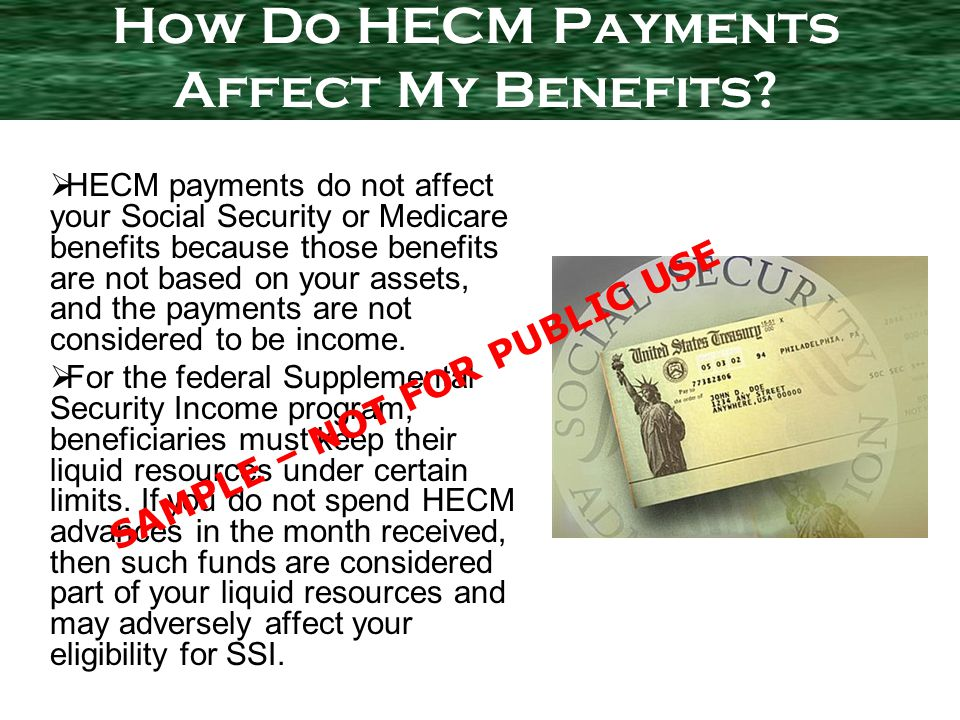 HECM payments do not affect your Social Security or Medicare benefits because those benefits are not based on your assets, and the payments are not considered to be income.