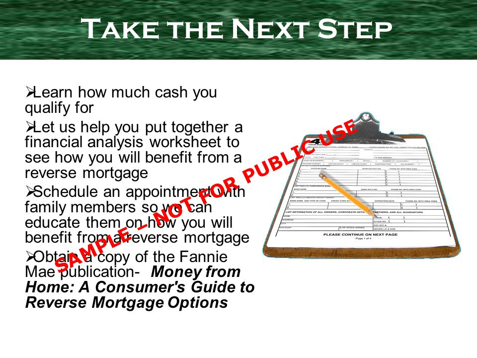 Learn how much cash you qualify for Let us help you put together a financial analysis worksheet to see how you will benefit from a reverse mortgage Schedule an appointment with family members so we can educate them on how you will benefit from a reverse mortgage Obtain a copy of the Fannie Mae publication- Money from Home: A Consumer s Guide to Reverse Mortgage Options Take the Next Step SAMPLE – NOT FOR PUBLIC USE