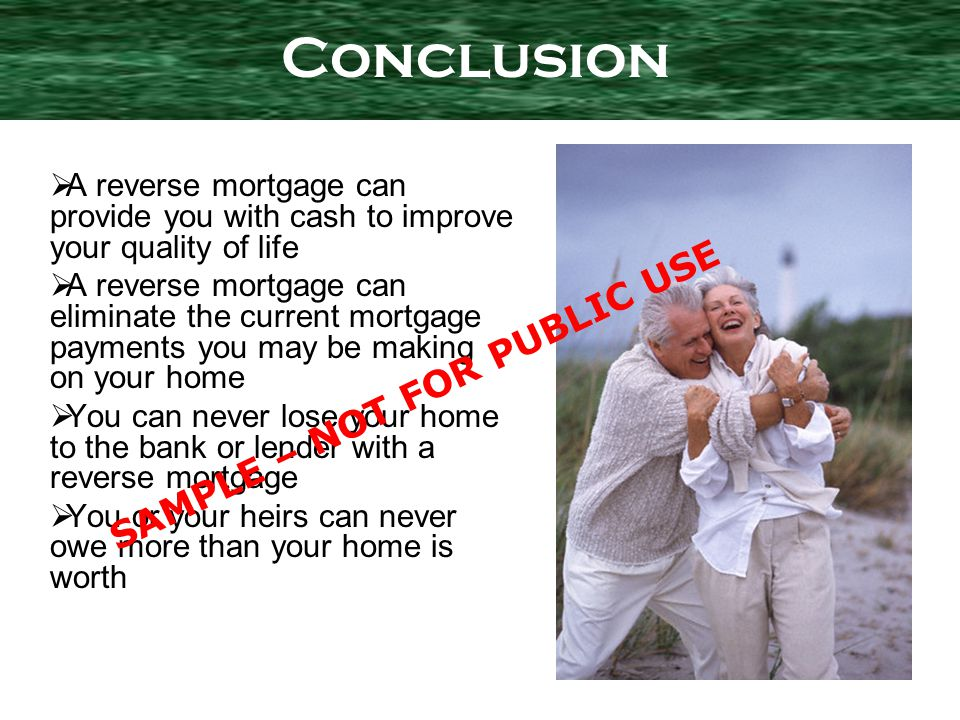 A reverse mortgage can provide you with cash to improve your quality of life A reverse mortgage can eliminate the current mortgage payments you may be making on your home You can never lose your home to the bank or lender with a reverse mortgage You or your heirs can never owe more than your home is worth Conclusion SAMPLE – NOT FOR PUBLIC USE