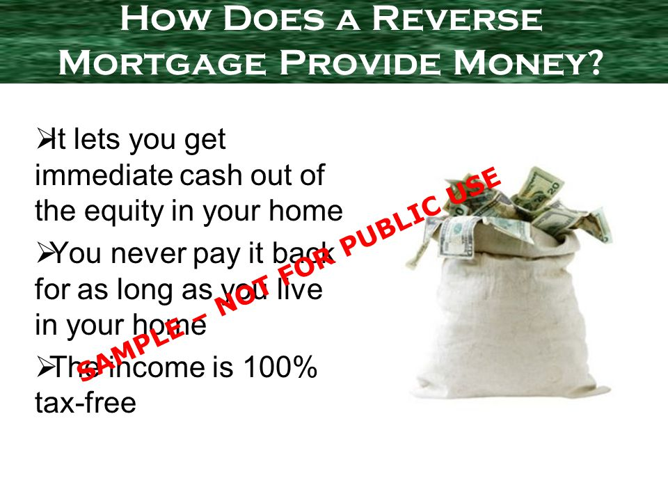 It lets you get immediate cash out of the equity in your home You never pay it back for as long as you live in your home The income is 100% tax-free How Does a Reverse Mortgage Provide Money.