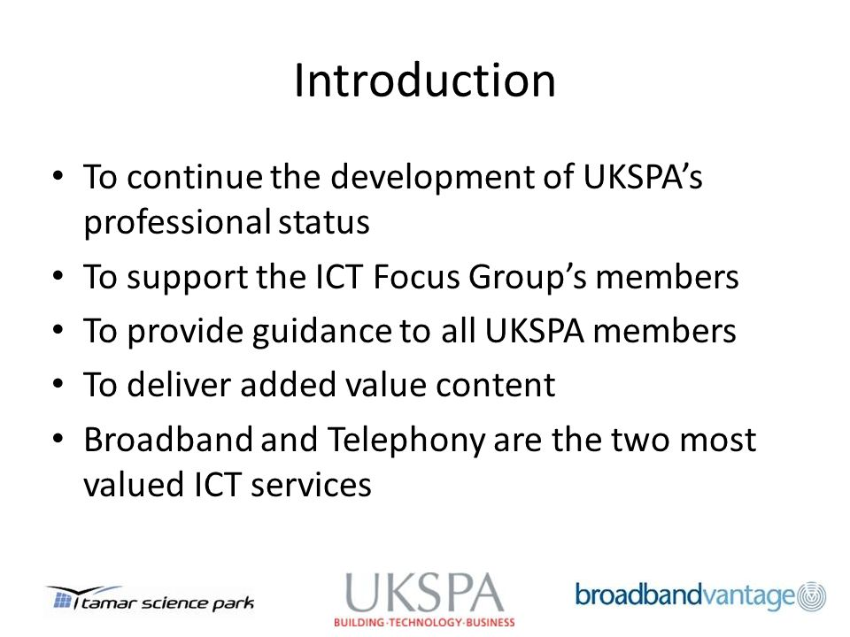 Introduction To continue the development of UKSPAs professional status To support the ICT Focus Groups members To provide guidance to all UKSPA members To deliver added value content Broadband and Telephony are the two most valued ICT services