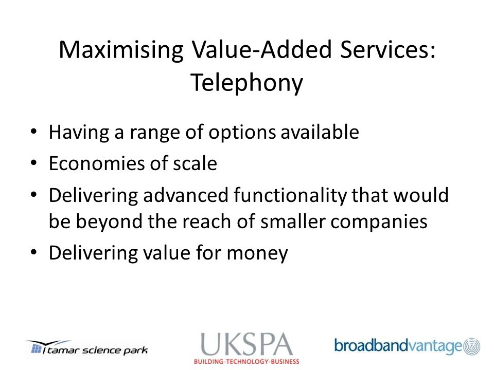 Maximising Value-Added Services: Telephony Having a range of options available Economies of scale Delivering advanced functionality that would be beyond the reach of smaller companies Delivering value for money