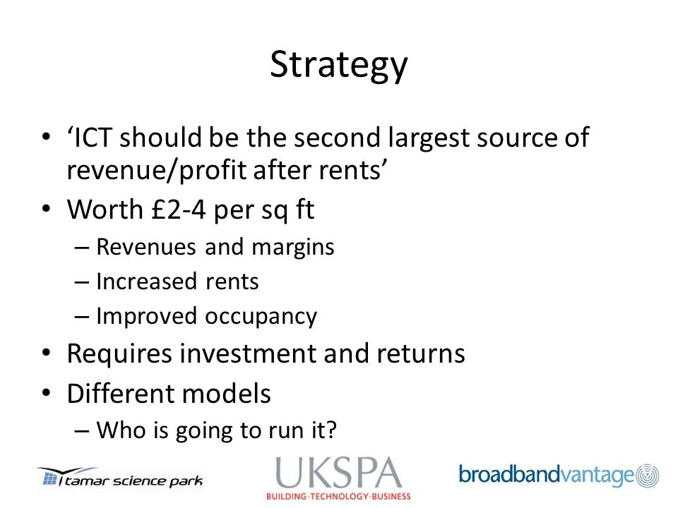 Strategy ICT should be the second largest source of revenue/profit after rents Worth £2-4 per sq ft – Revenues and margins – Increased rents – Improved occupancy Requires investment and returns Different models – Who is going to run it?