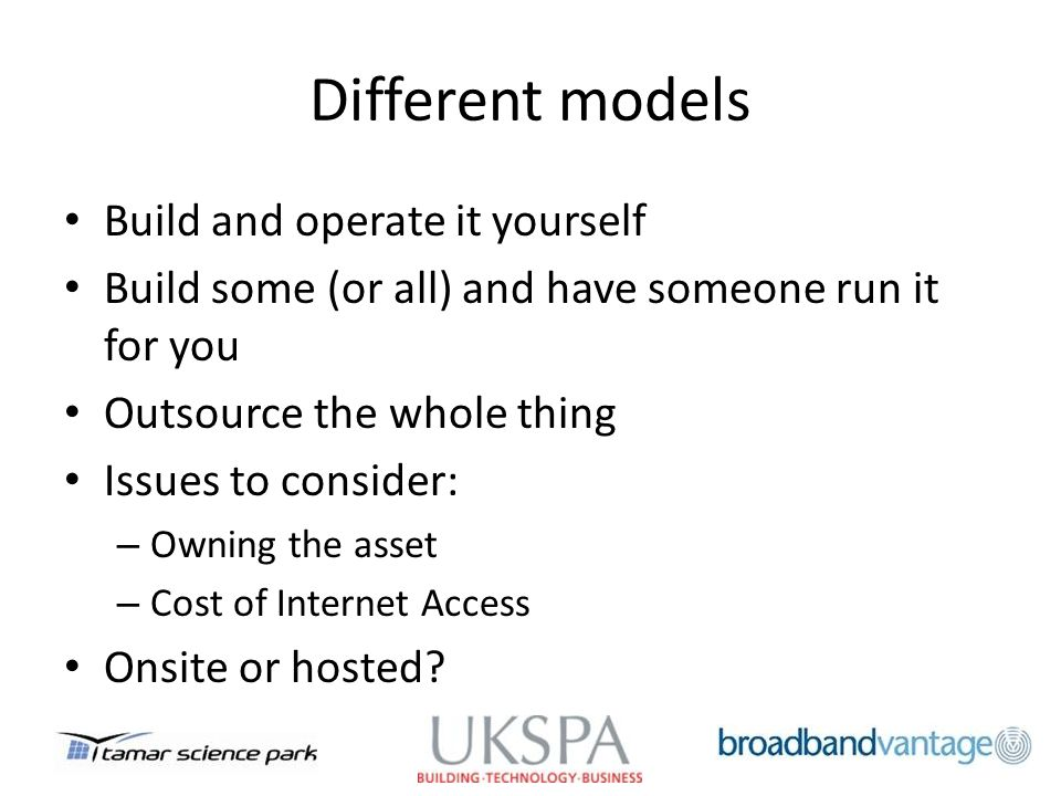 Different models Build and operate it yourself Build some (or all) and have someone run it for you Outsource the whole thing Issues to consider: – Owning the asset – Cost of Internet Access Onsite or hosted?