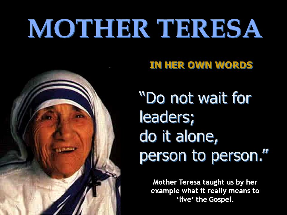 MOTHER TERESA IN HER OWN WORDS IN HER OWN WORDS Do not wait for leaders; do it alone, person to person.