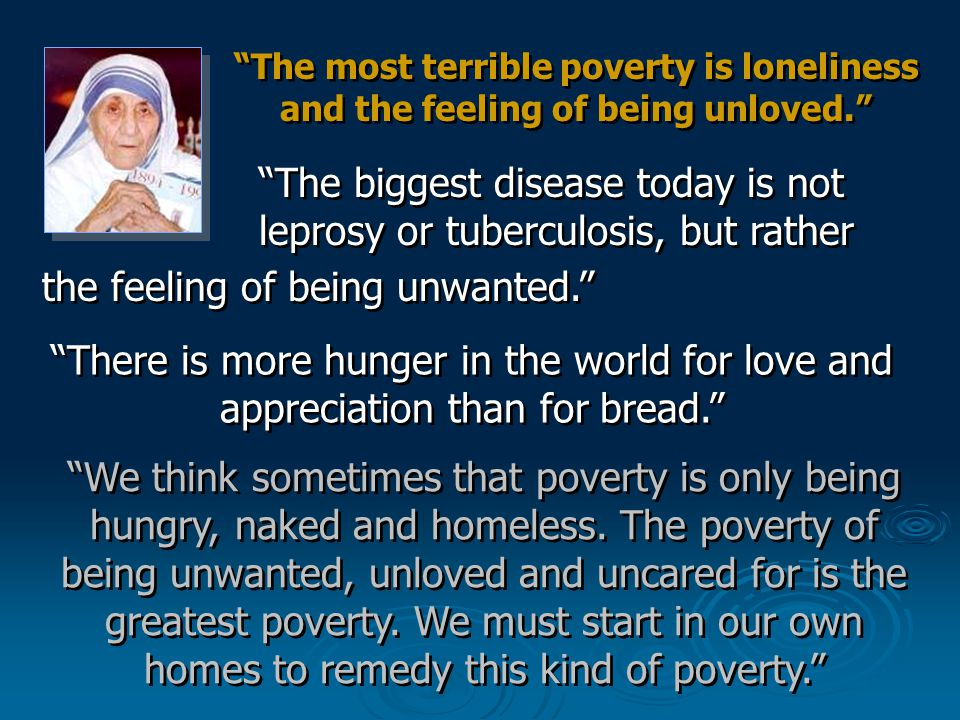 The most terrible poverty is loneliness and the feeling of being unloved.