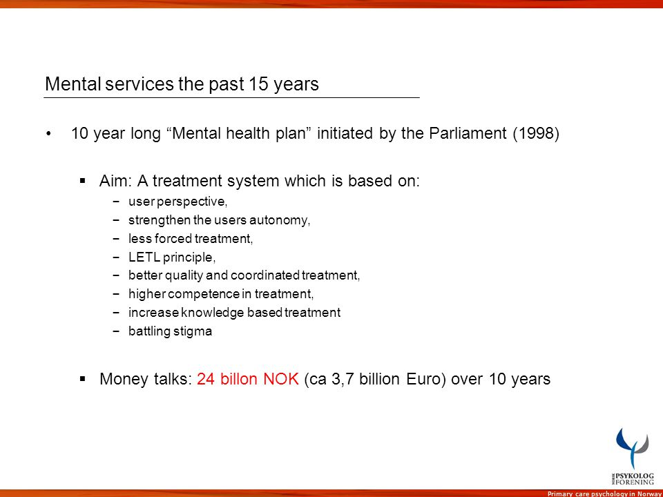 Primary care psychology in Norway Mental services the past 15 years 10 year long Mental health plan initiated by the Parliament (1998) Aim: A treatmen