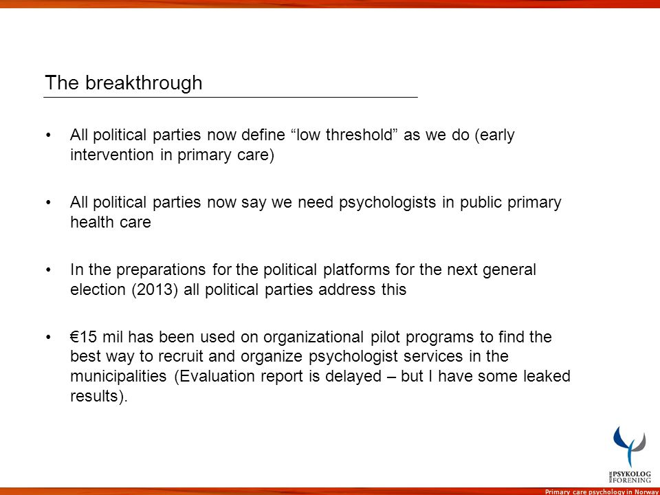 Primary care psychology in Norway The breakthrough All political parties now define low threshold as we do (early intervention in primary care) All po