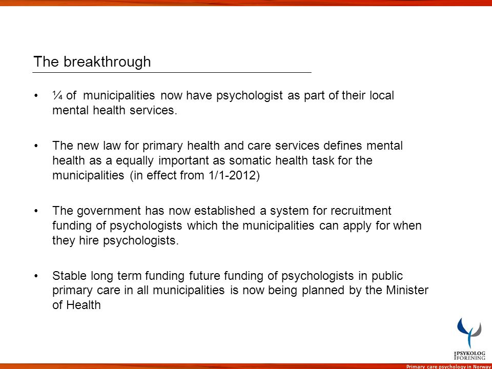 Primary care psychology in Norway The breakthrough ¼ of municipalities now have psychologist as part of their local mental health services. The new la