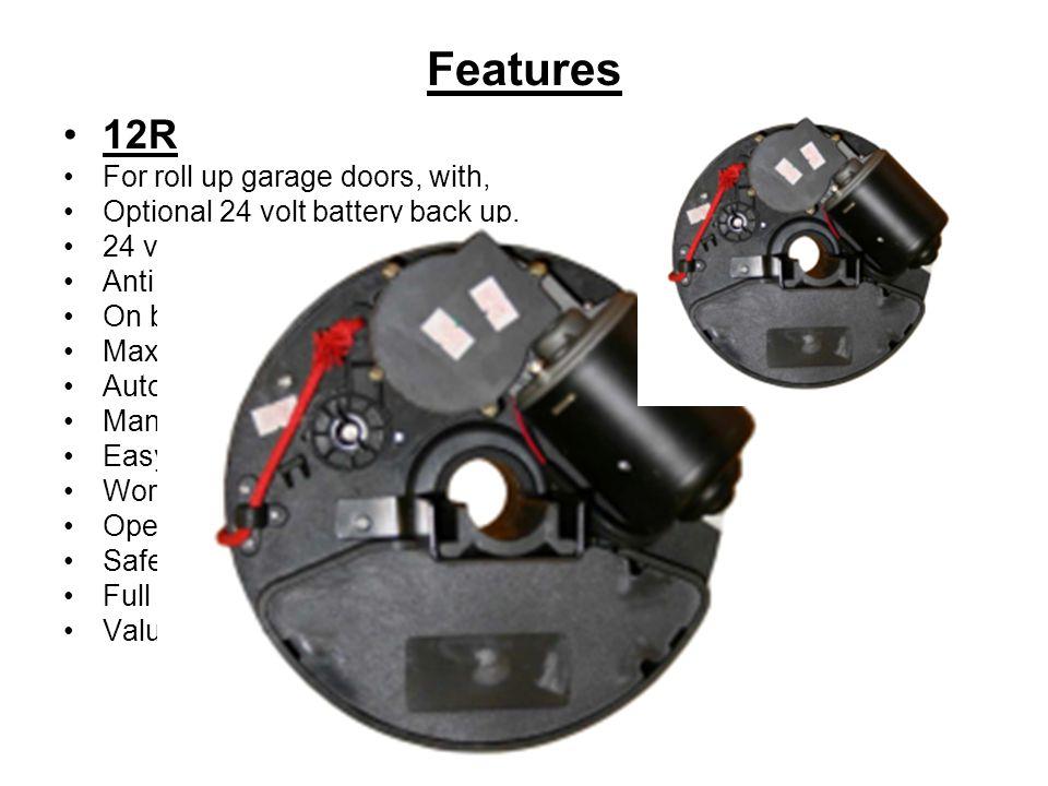 12R For roll up garage doors, with, Optional 24 volt battery back up. 24 volt DC motor design. Anti crush mechanism. On board rolling code receiver. (