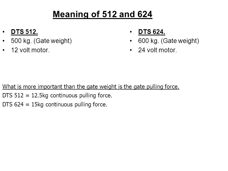 Meaning of 512 and 624 DTS 512. 500 kg. (Gate weight) 12 volt motor. DTS 624. 600 kg. (Gate weight) 24 volt motor. What is more important than the gat