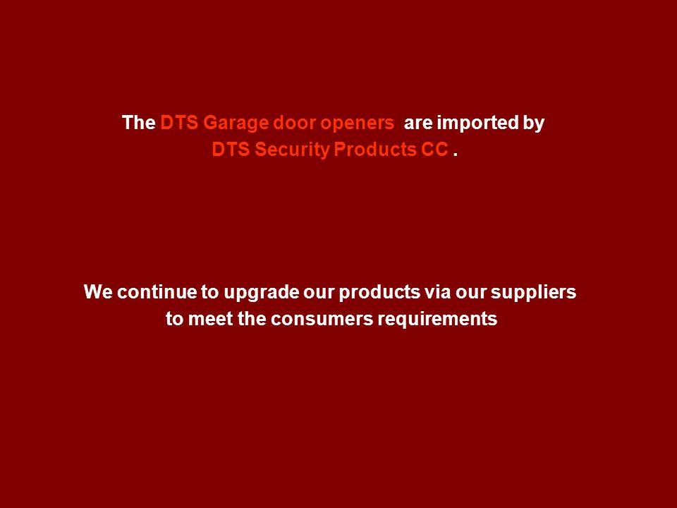 The DTS Garage door openers are imported by DTS Security Products CC. We continue to upgrade our products via our suppliers to meet the consumers requ