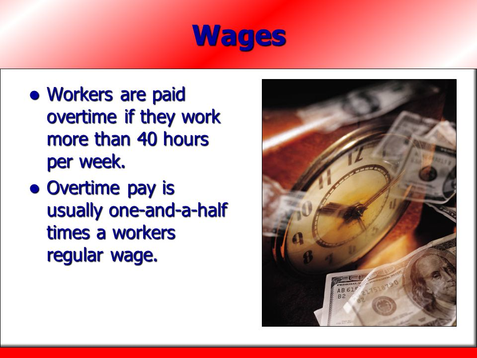 Wages Workers are paid overtime if they work more than 40 hours per week. Workers are paid overtime if they work more than 40 hours per week. Overtime