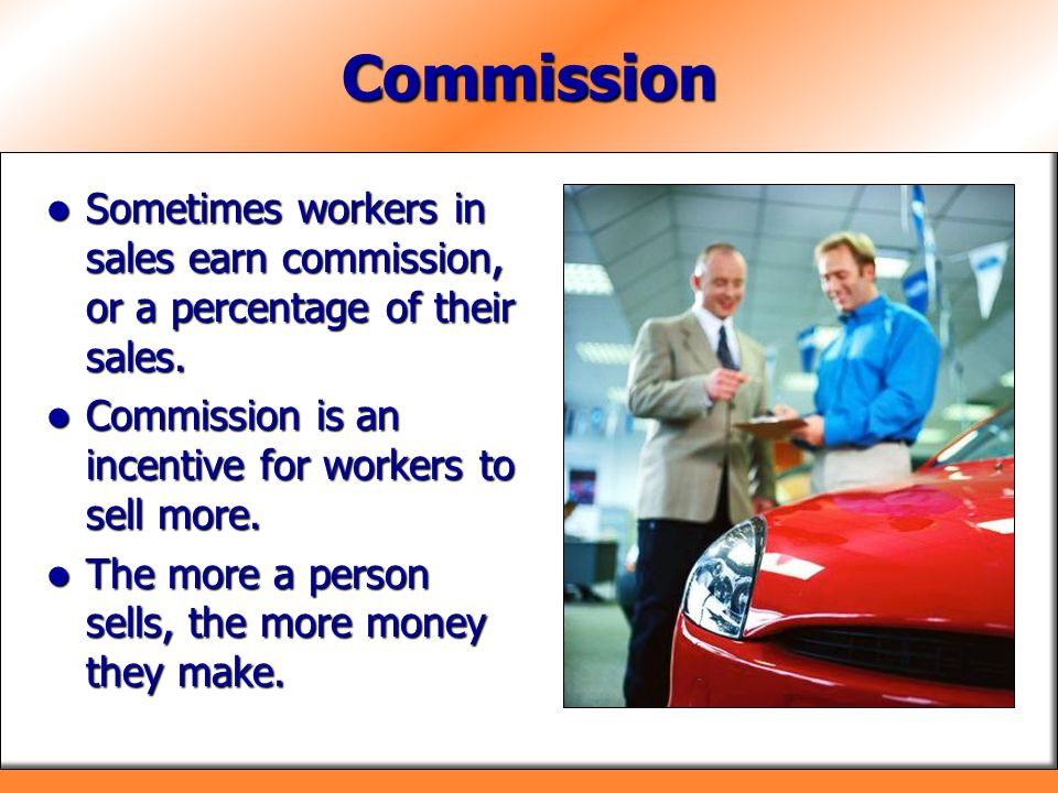 Commission Sometimes workers in sales earn commission, or a percentage of their sales. Sometimes workers in sales earn commission, or a percentage of