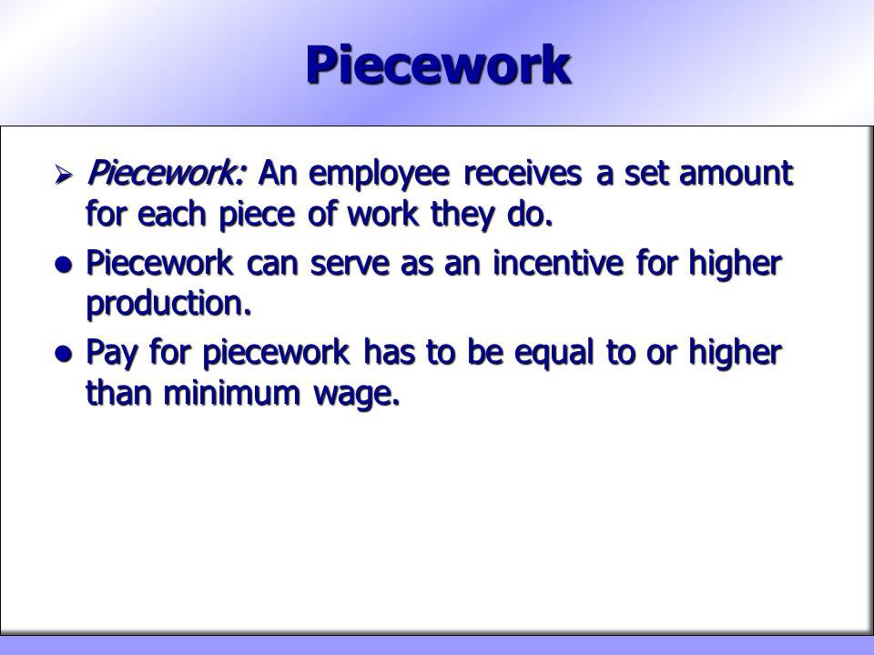 Piecework Piecework: An employee receives a set amount for each piece of work they do. Piecework: An employee receives a set amount for each piece of