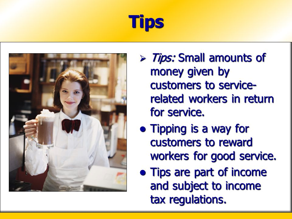 Tips Tips: Small amounts of money given by customers to service- related workers in return for service. Tips: Small amounts of money given by customer