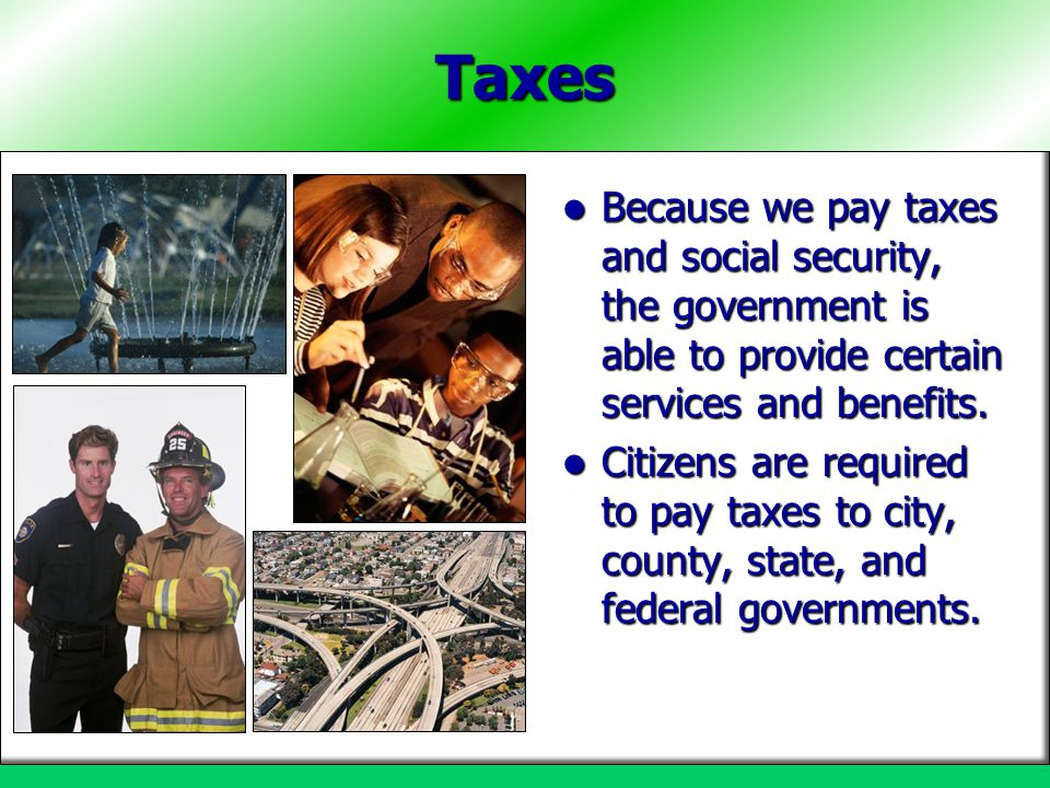 Taxes Because we pay taxes and social security, the government is able to provide certain services and benefits. Because we pay taxes and social secur