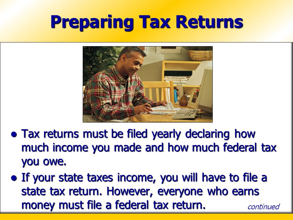 Preparing Tax Returns Tax returns must be filed yearly declaring how much income you made and how much federal tax you owe. Tax returns must be filed