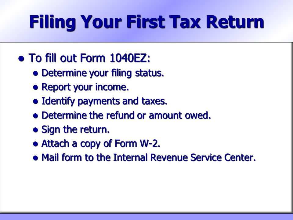 Filing Your First Tax Return To fill out Form 1040EZ: To fill out Form 1040EZ: Determine your filing status. Determine your filing status. Report your