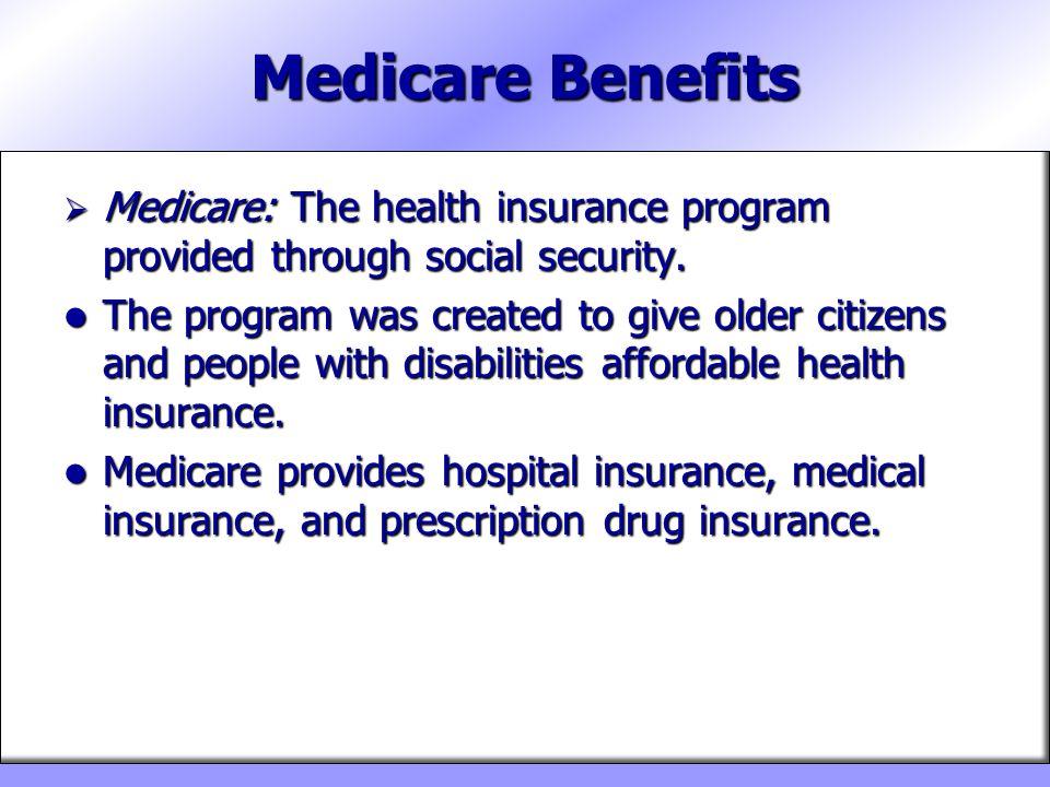 Medicare Benefits Medicare: The health insurance program provided through social security. Medicare: The health insurance program provided through soc