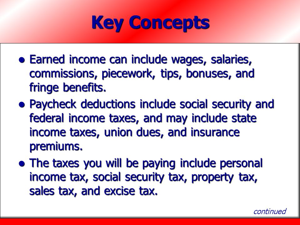 Key Concepts Earned income can include wages, salaries, commissions, piecework, tips, bonuses, and fringe benefits. Earned income can include wages, s