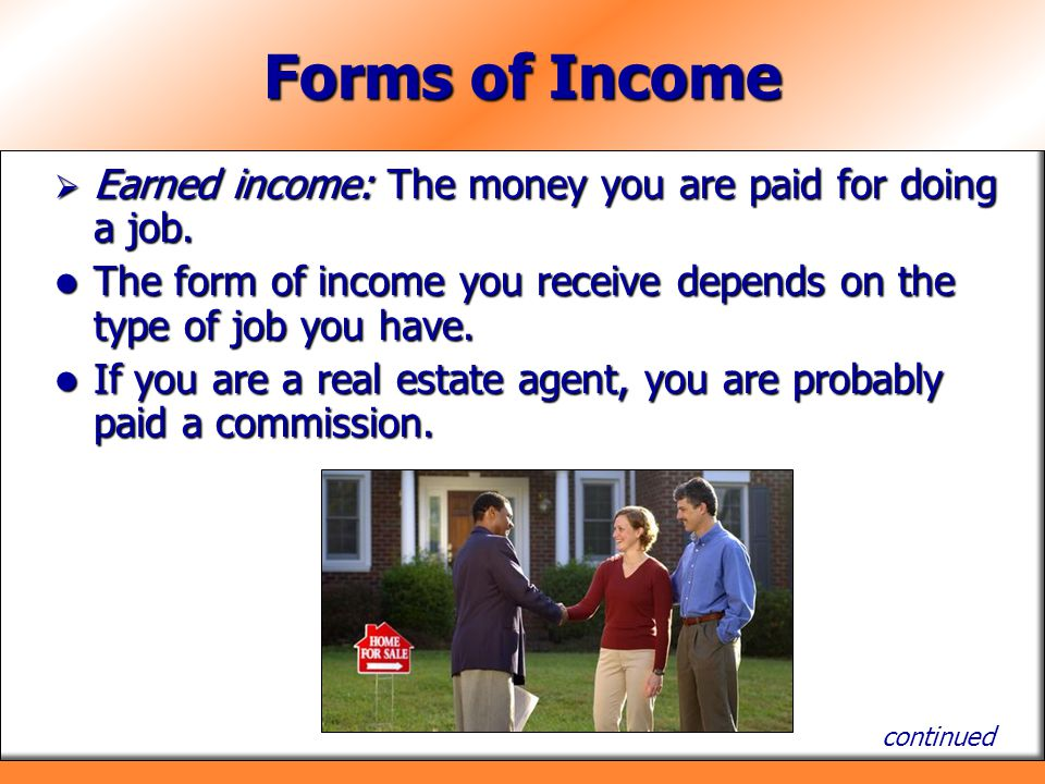 Forms of Income Earned income: The money you are paid for doing a job. Earned income: The money you are paid for doing a job. The form of income you r