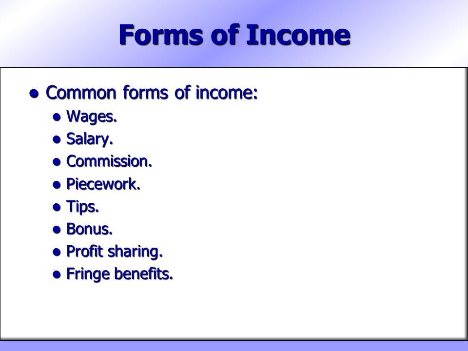 Forms of Income Common forms of income: Common forms of income: Wages. Wages. Salary. Salary. Commission. Commission. Piecework. Piecework. Tips. Tips