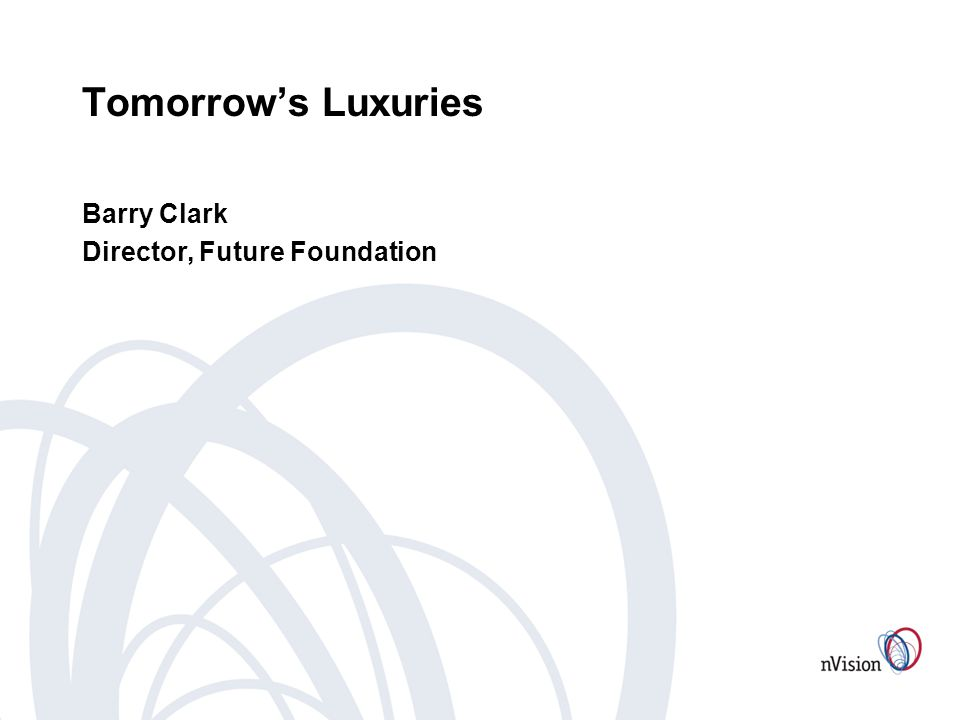 Tomorrows Luxuries Barry Clark Director, Future Foundation