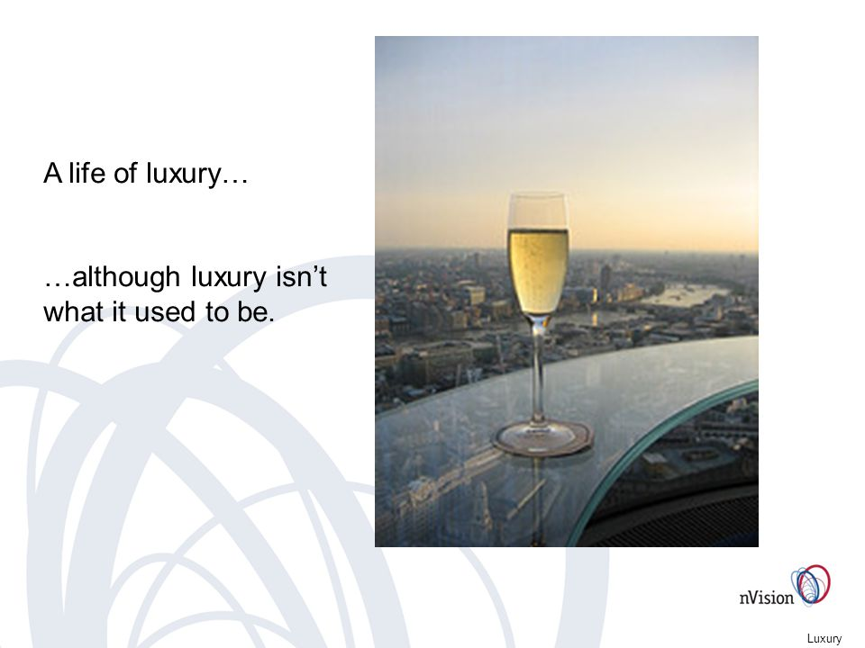 Luxury A life of luxury… …although luxury isnt what it used to be.