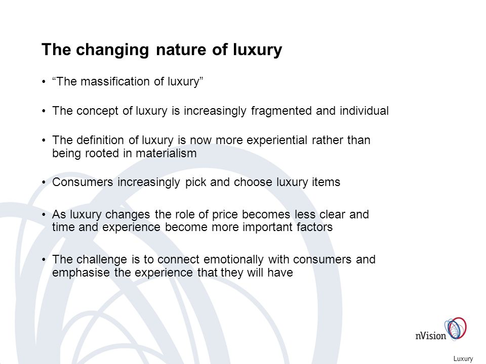 Luxury The changing nature of luxury The massification of luxury The concept of luxury is increasingly fragmented and individual The definition of luxury is now more experiential rather than being rooted in materialism Consumers increasingly pick and choose luxury items As luxury changes the role of price becomes less clear and time and experience become more important factors The challenge is to connect emotionally with consumers and emphasise the experience that they will have