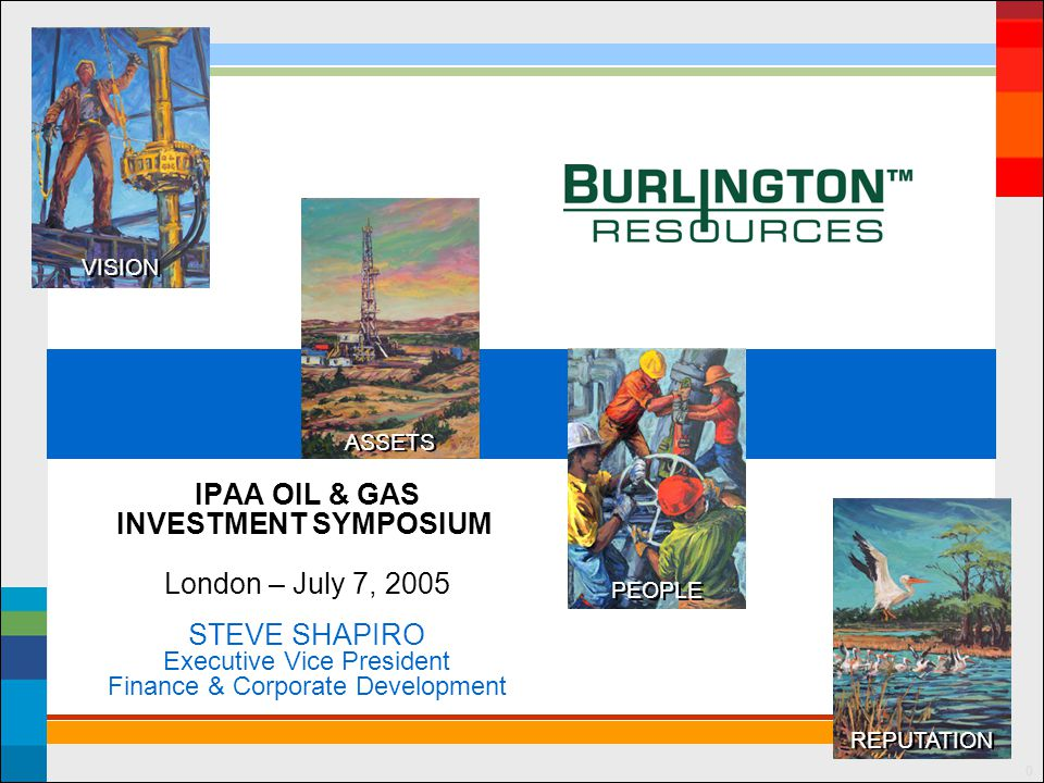 ASSETS PEOPLE REPUTATION VISION 0 IPAA OIL & GAS INVESTMENT SYMPOSIUM London – July 7, 2005 STEVE SHAPIRO Executive Vice President Finance & Corporate Development