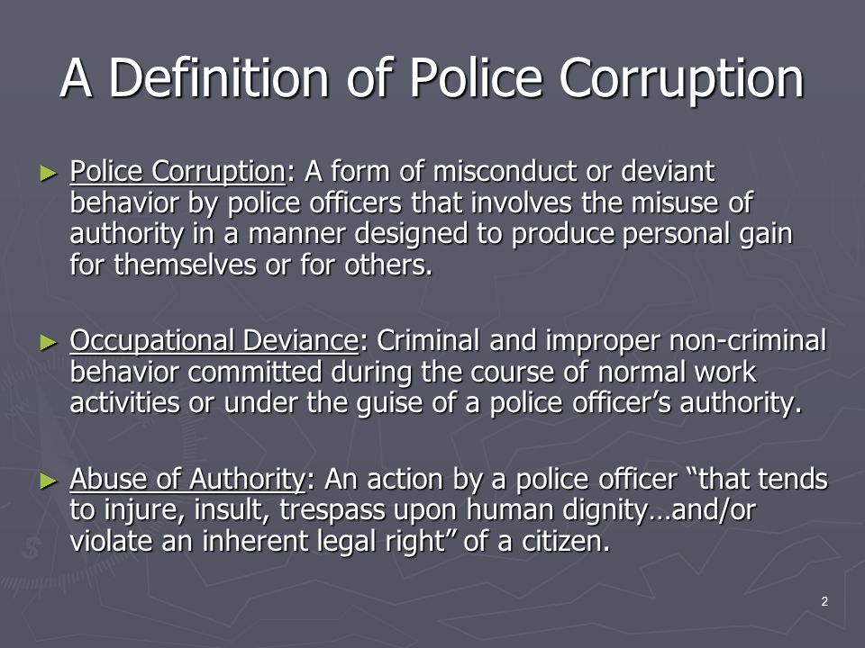2 A Definition of Police Corruption Police Corruption: A form of misconduct or deviant behavior by police officers that involves the misuse of authority in a manner designed to produce personal gain for themselves or for others.