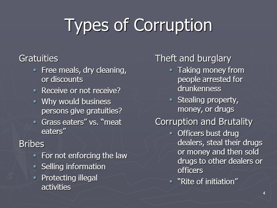 4 Types of Corruption Gratuities Free meals, dry cleaning, or discounts Free meals, dry cleaning, or discounts Receive or not receive.
