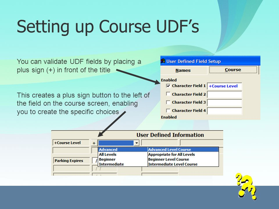 Setting up Course UDFs You can validate UDF fields by placing a plus sign (+) in front of the title This creates a plus sign button to the left of the field on the course screen, enabling you to create the specific choices