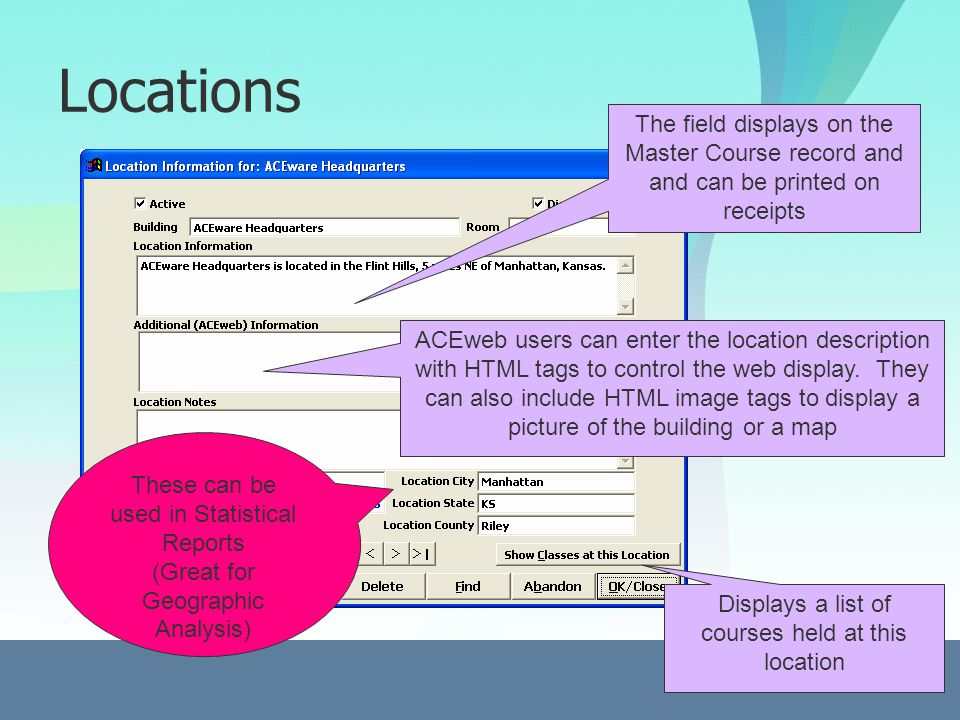Locations The field displays on the Master Course record and and can be printed on receipts ACEweb users can enter the location description with HTML tags to control the web display.